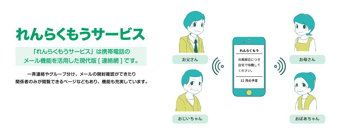 れんらくもうサービス 携帯電話で連絡網 個人情報の観点から、最近では電話による連絡網が作りにくい状況になっています。 また、家の電話にかけても連絡が取れない場合もあります。 メールによる連絡網では、この問題が簡単に解決されます。「れんらくもうサービス」は携帯電話のメール機能を活用した現代版[連絡網]です。 一斉連絡やグループ分け、メールの開封確認ができたり、 関係者のみが閲覧できるホームページなどもあり、機能も充実しています。